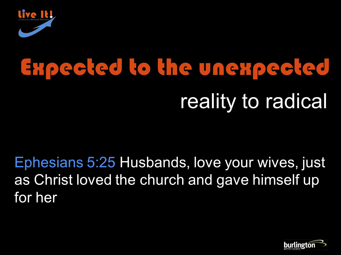 Ephesians 5:25 Husbands, love your wives, just as Christ loved the church and gave himself up for her Expected to the unexpected reality to radical