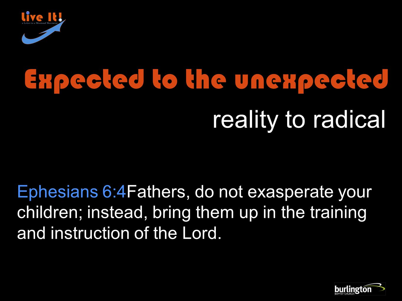 Ephesians 6:4Fathers, do not exasperate your children; instead, bring them up in the training and instruction of the Lord.