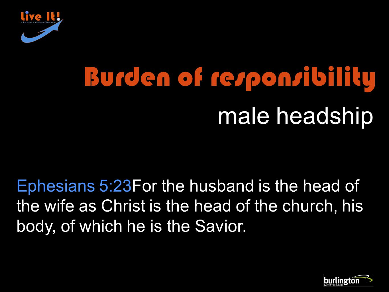Ephesians 5:23For the husband is the head of the wife as Christ is the head of the church, his body, of which he is the Savior.