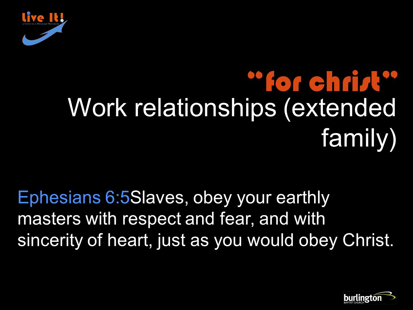 Ephesians 6:5Slaves, obey your earthly masters with respect and fear, and with sincerity of heart, just as you would obey Christ.