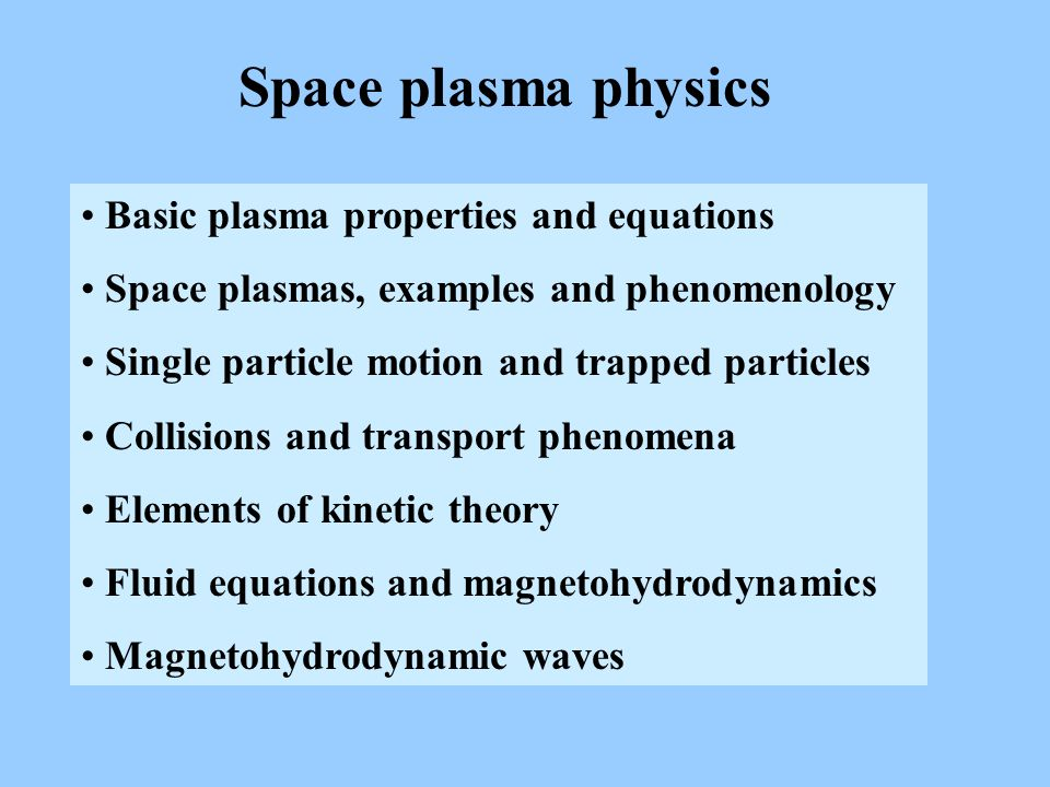Space plasma physics Basic plasma properties and equations Space plasmas, examples and phenomenology Single particle motion and trapped particles Collisions and transport phenomena Elements of kinetic theory Fluid equations and magnetohydrodynamics Magnetohydrodynamic waves