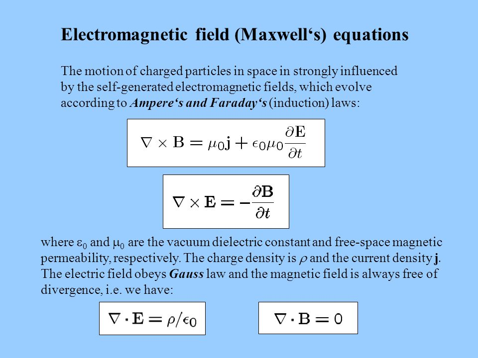 Electromagnetic field (Maxwell's) equations The motion of charged particles in space in strongly influenced by the self-generated electromagnetic fields, which evolve according to Ampere's and Faraday's (induction) laws: where  0 and  0 are the vacuum dielectric constant and free-space magnetic permeability, respectively.