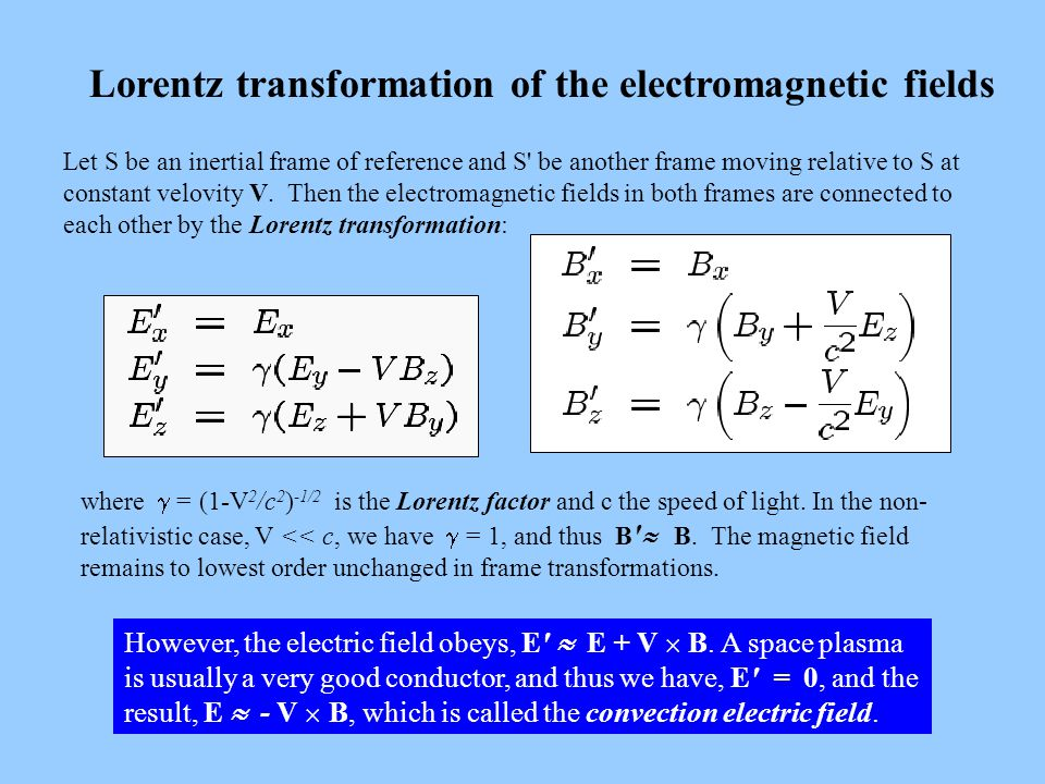 Lorentz transformation of the electromagnetic fields Let S be an inertial frame of reference and S be another frame moving relative to S at constant velovity V.