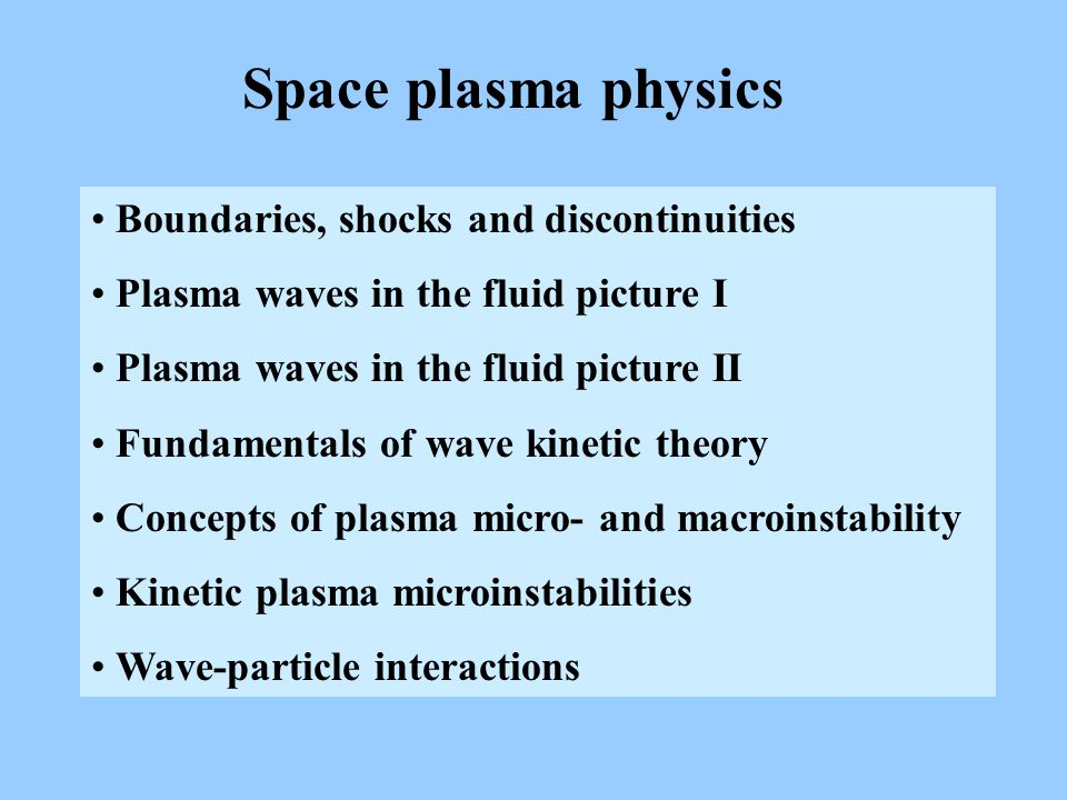 Space plasma physics Boundaries, shocks and discontinuities Plasma waves in the fluid picture I Plasma waves in the fluid picture II Fundamentals of wave kinetic theory Concepts of plasma micro- and macroinstability Kinetic plasma microinstabilities Wave-particle interactions