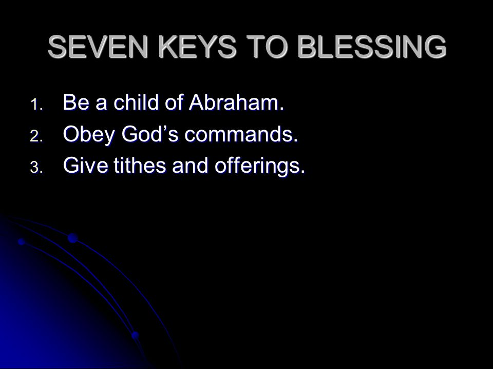 SEVEN KEYS TO BLESSING 1. Be a child of Abraham. 2. Obey God's commands. 3. Give tithes and offerings.