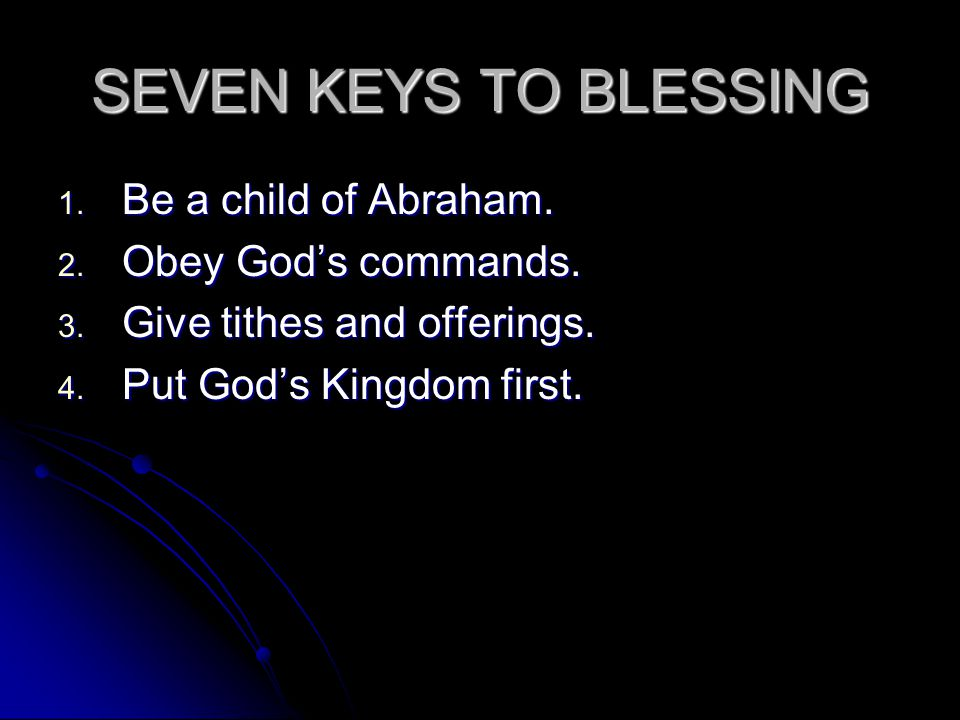SEVEN KEYS TO BLESSING 1. Be a child of Abraham. 2. Obey God's commands. 3. Give tithes and offerings. 4. Put God's Kingdom first.