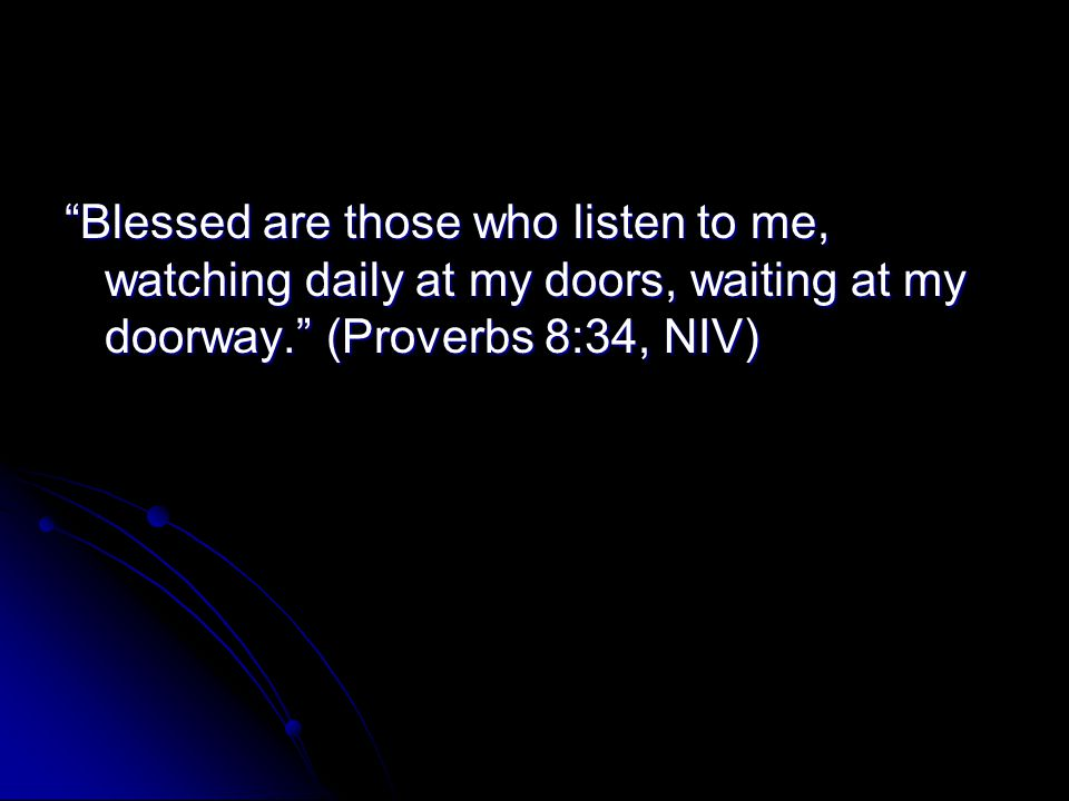 Blessed are those who listen to me, watching daily at my doors, waiting at my doorway. (Proverbs 8:34, NIV)