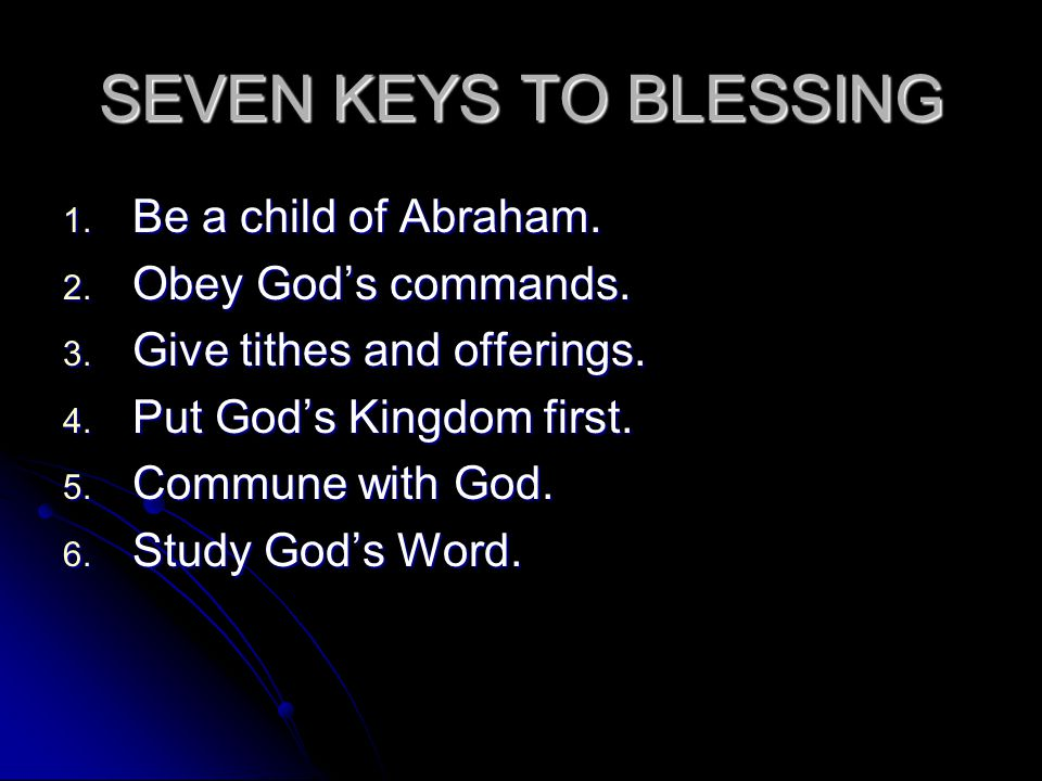 SEVEN KEYS TO BLESSING 1. Be a child of Abraham. 2.