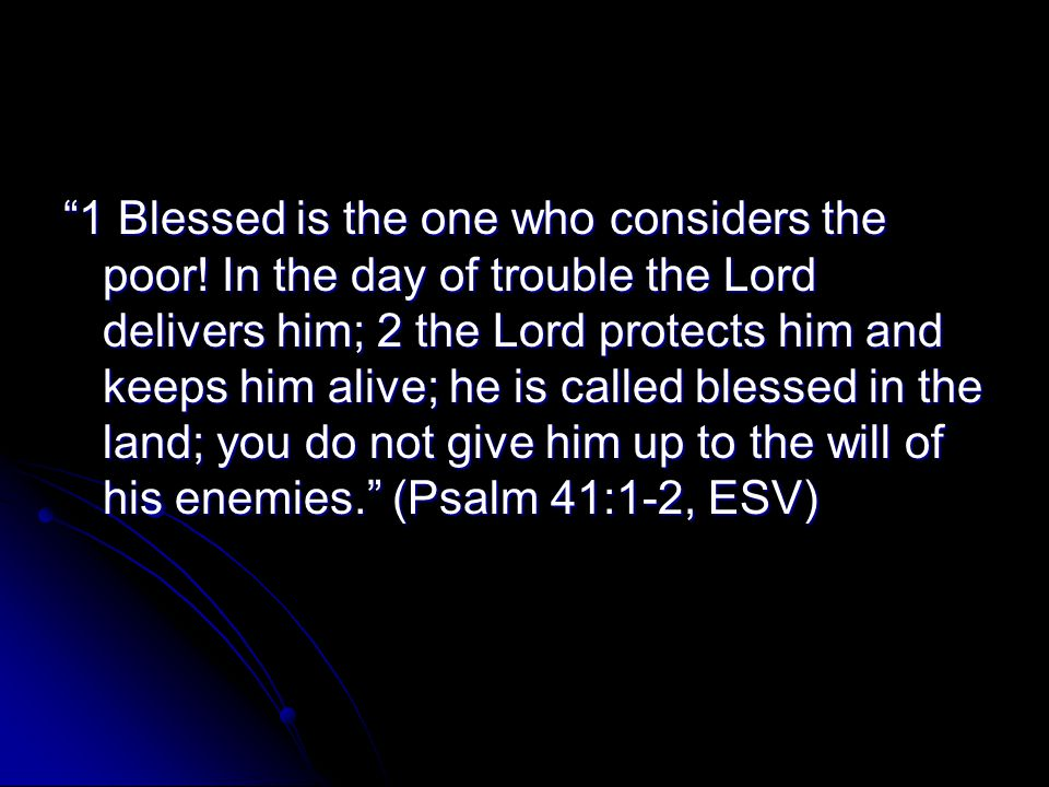 """""""1 Blessed is the one who considers the poor! In the day of trouble the Lord delivers him; 2 the Lord protects him and keeps him alive; he is called b"""