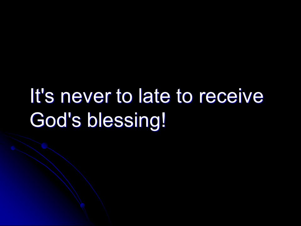 It s never to late to receive God s blessing!