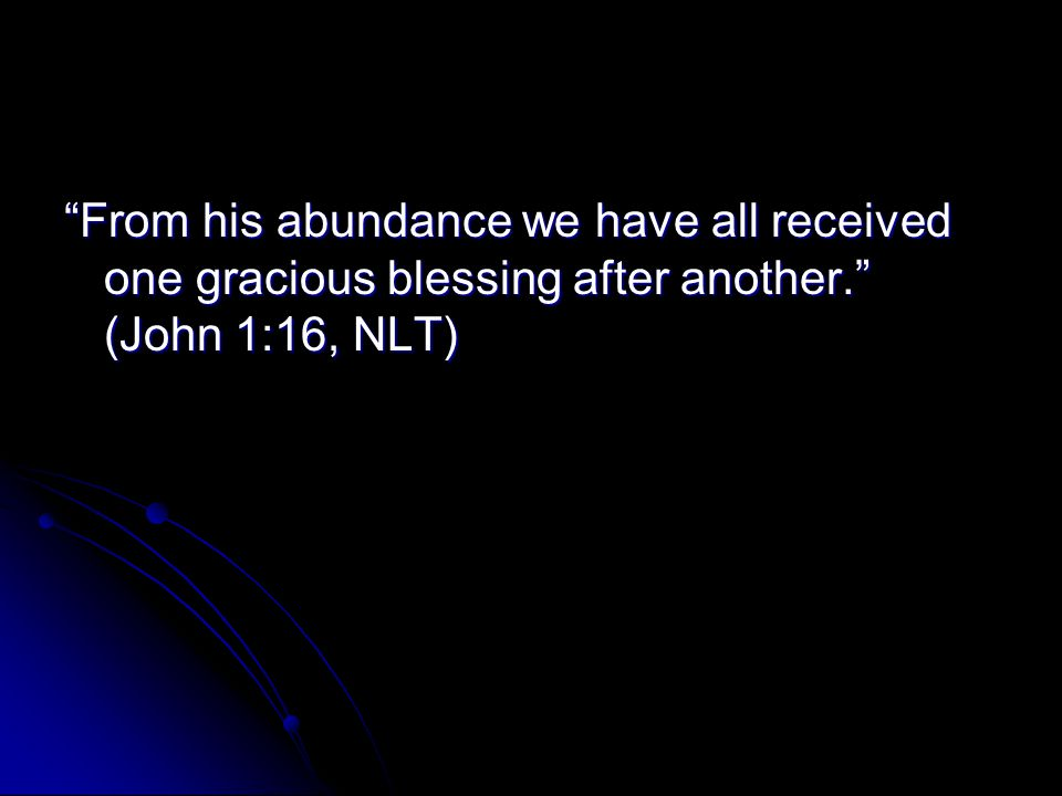 From his abundance we have all received one gracious blessing after another. (John 1:16, NLT)