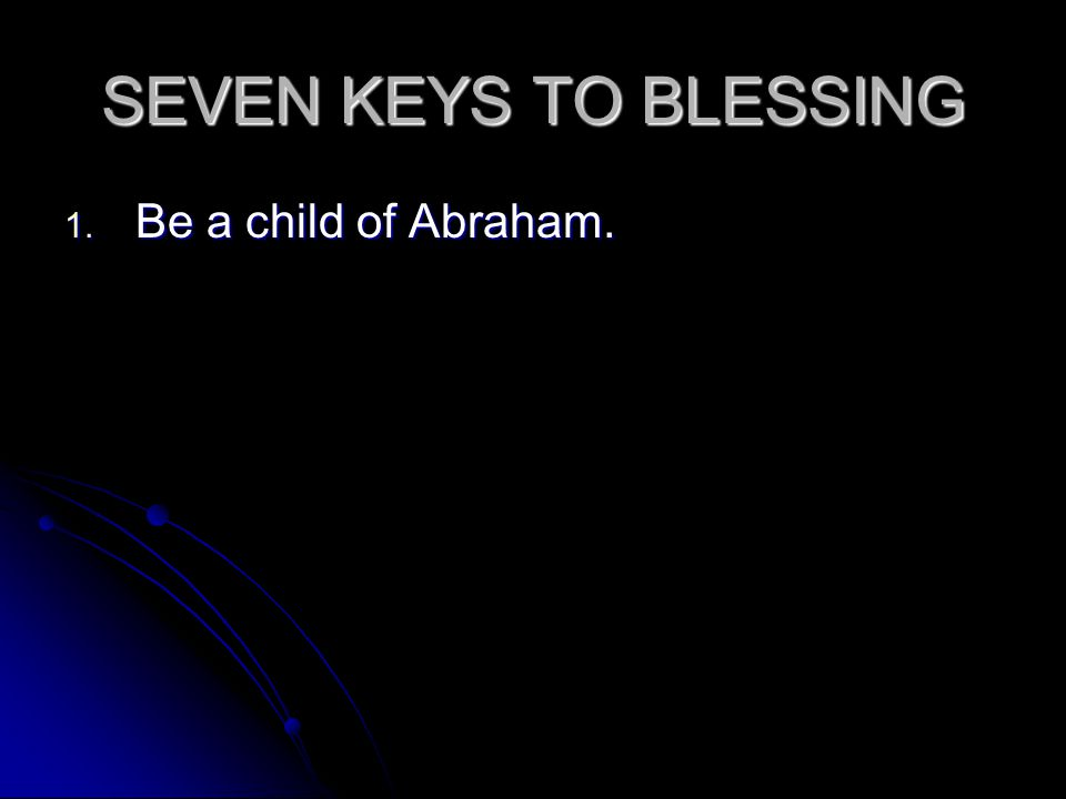 SEVEN KEYS TO BLESSING 1. Be a child of Abraham.