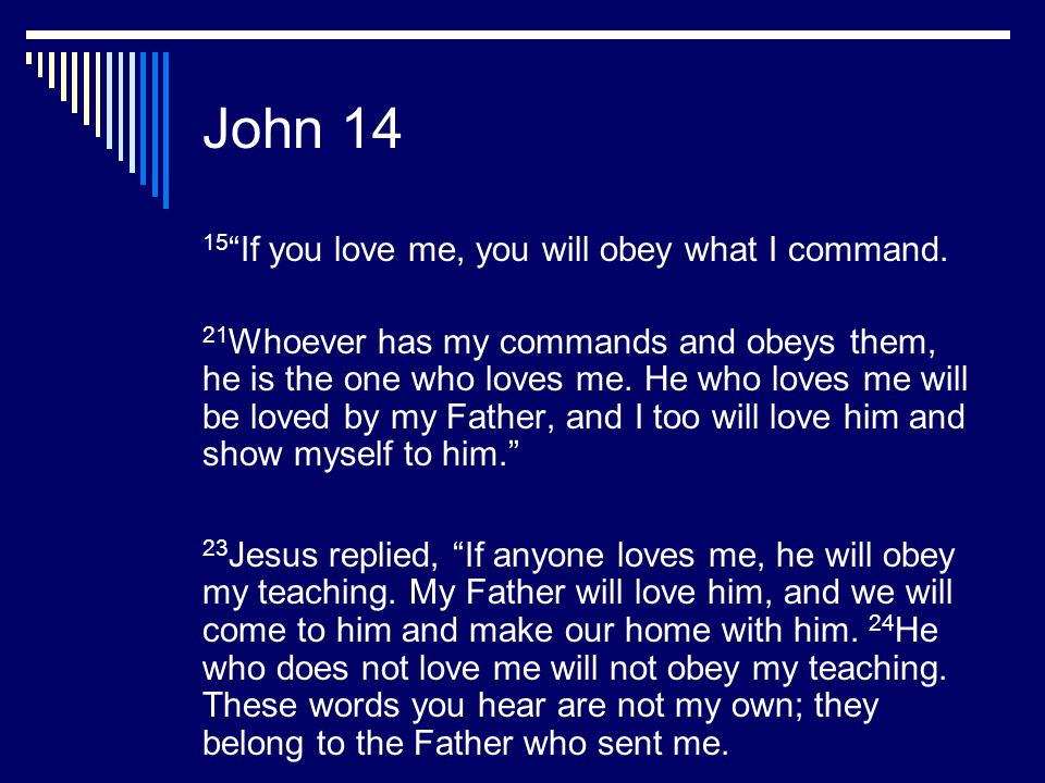 """John 14 15 """"If you love me, you will obey what I command. 21 Whoever has my commands and obeys them, he is the one who loves me. He who loves me will"""