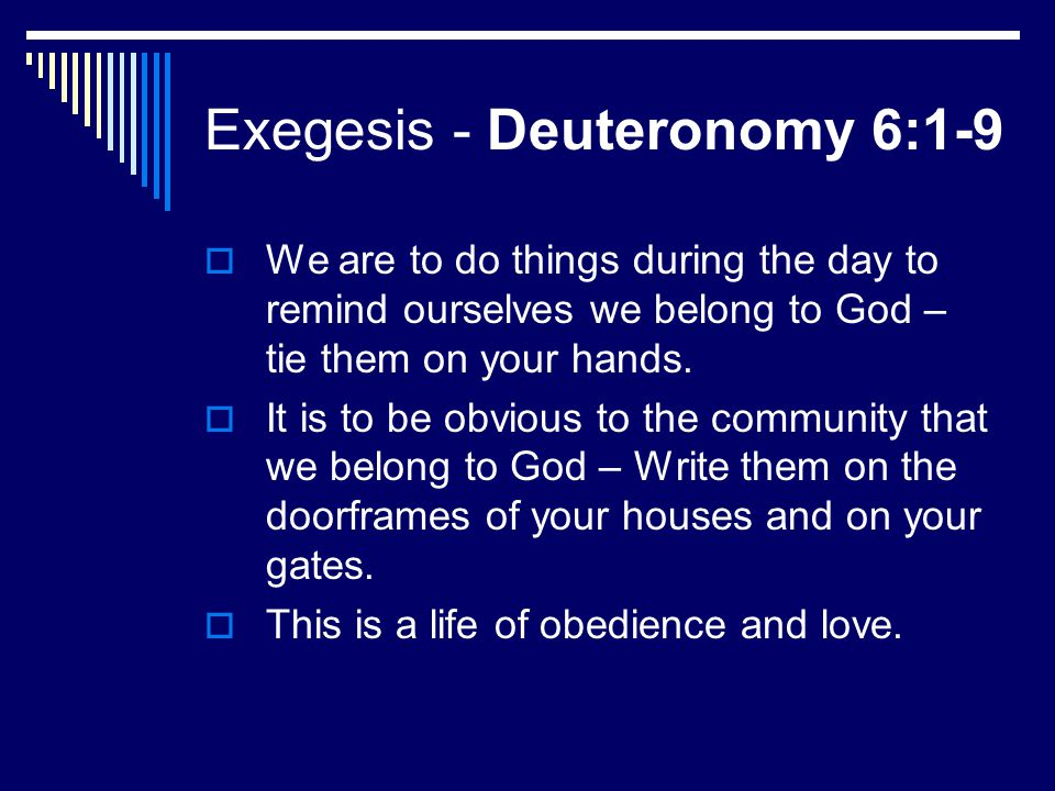 Exegesis - Deuteronomy 6:1-9  We are to do things during the day to remind ourselves we belong to God – tie them on your hands.  It is to be obvious