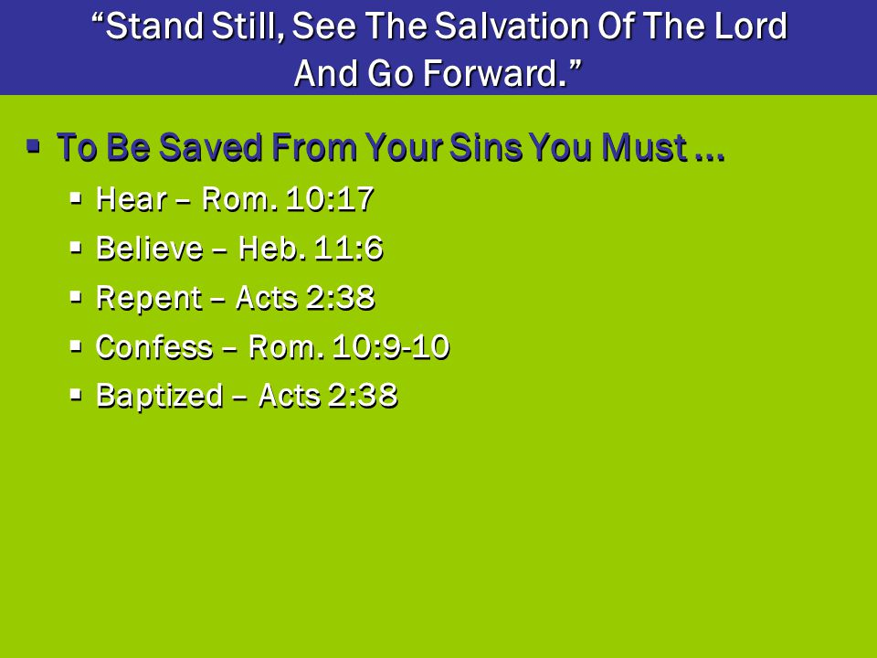  To Be Saved From Your Sins You Must...  Hear – Rom. 10:17  Believe – Heb. 11:6  Repent – Acts 2:38  Confess – Rom. 10:9-10  Baptized – Acts 2:3