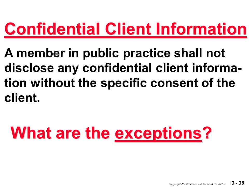 3 - 36 Copyright  2003 Pearson Education Canada Inc. Confidential Client Information A member in public practice shall not disclose any confidential