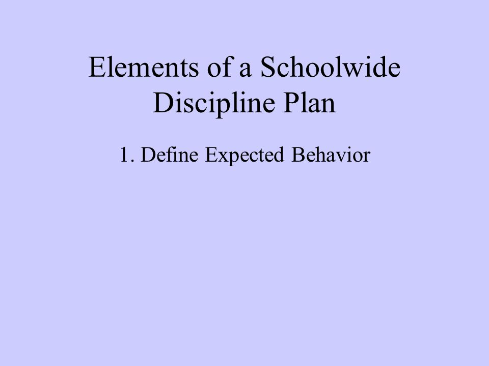 Elements of a Schoolwide Discipline Plan 1. Define Expected Behavior