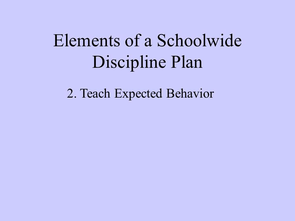 Elements of a Schoolwide Discipline Plan 2. Teach Expected Behavior