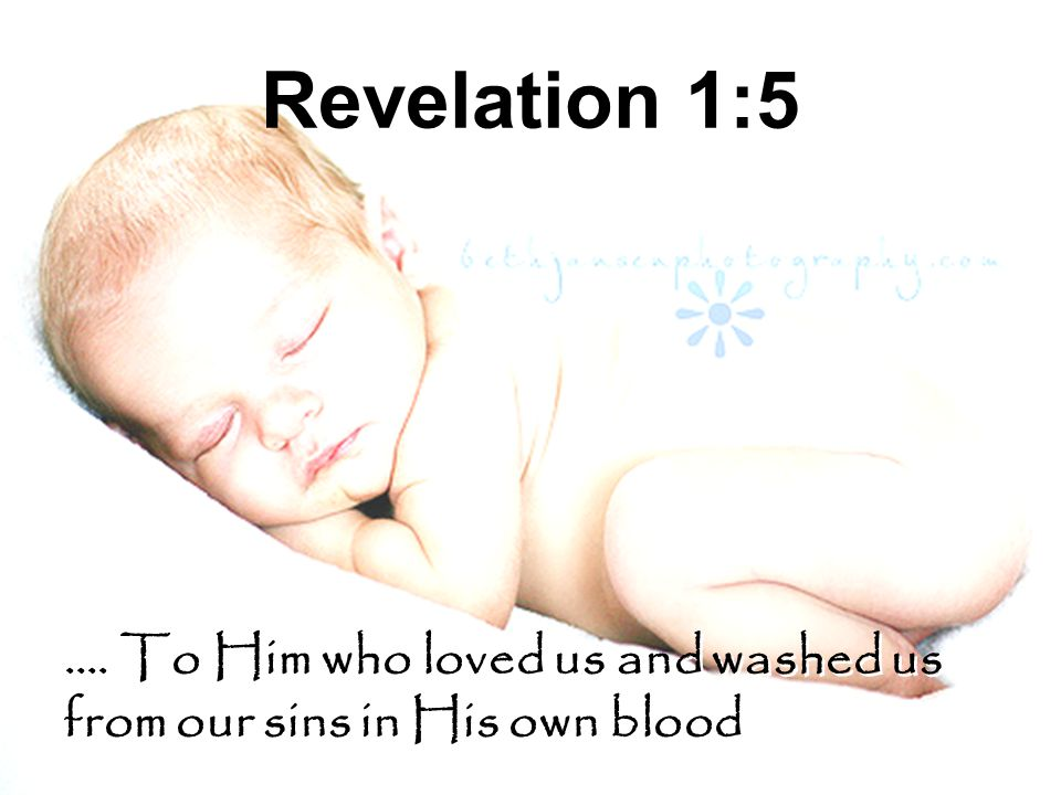 Revelation 1:5 …. To Him who loved us and washed us from our sins in His own blood …. To Him who loved us and washed us from our sins in His own blood
