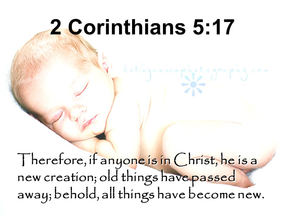 2 Corinthians 5:17 Therefore, if anyone is in Christ, he is a new creation; old things have passed away; behold, all things have become new. Therefore