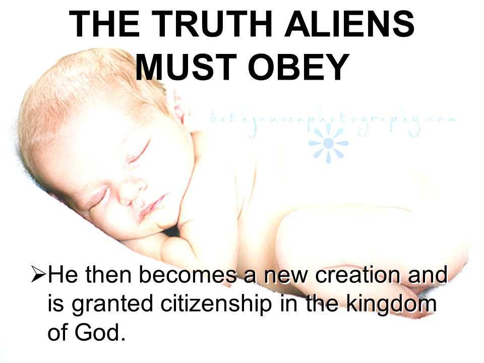THE TRUTH ALIENS MUST OBEY  He then becomes a new creation and is granted citizenship in the kingdom of God. HHe then becomes a new creation and is