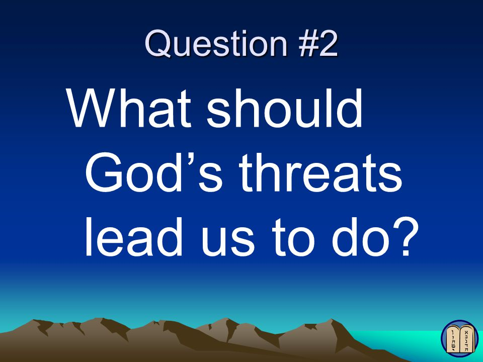 Question #2 What should God's threats lead us to do?