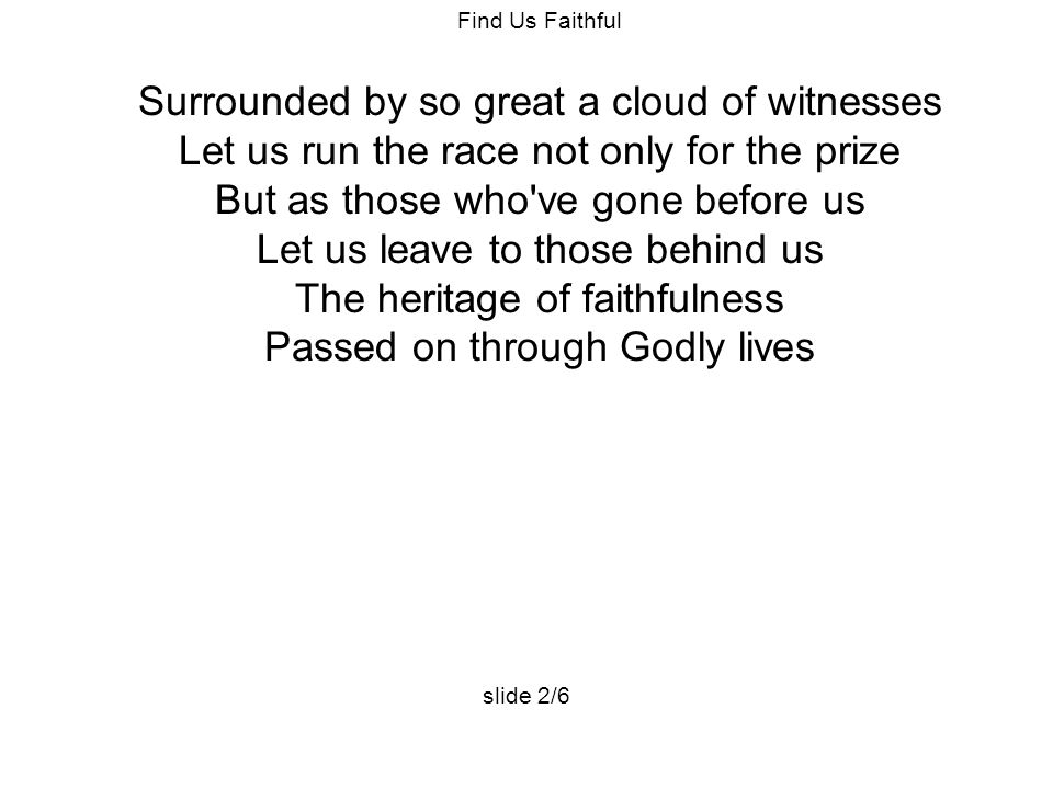 Find Us Faithful Surrounded by so great a cloud of witnesses Let us run the race not only for the prize But as those who ve gone before us Let us leave to those behind us The heritage of faithfulness Passed on through Godly lives slide 2/6