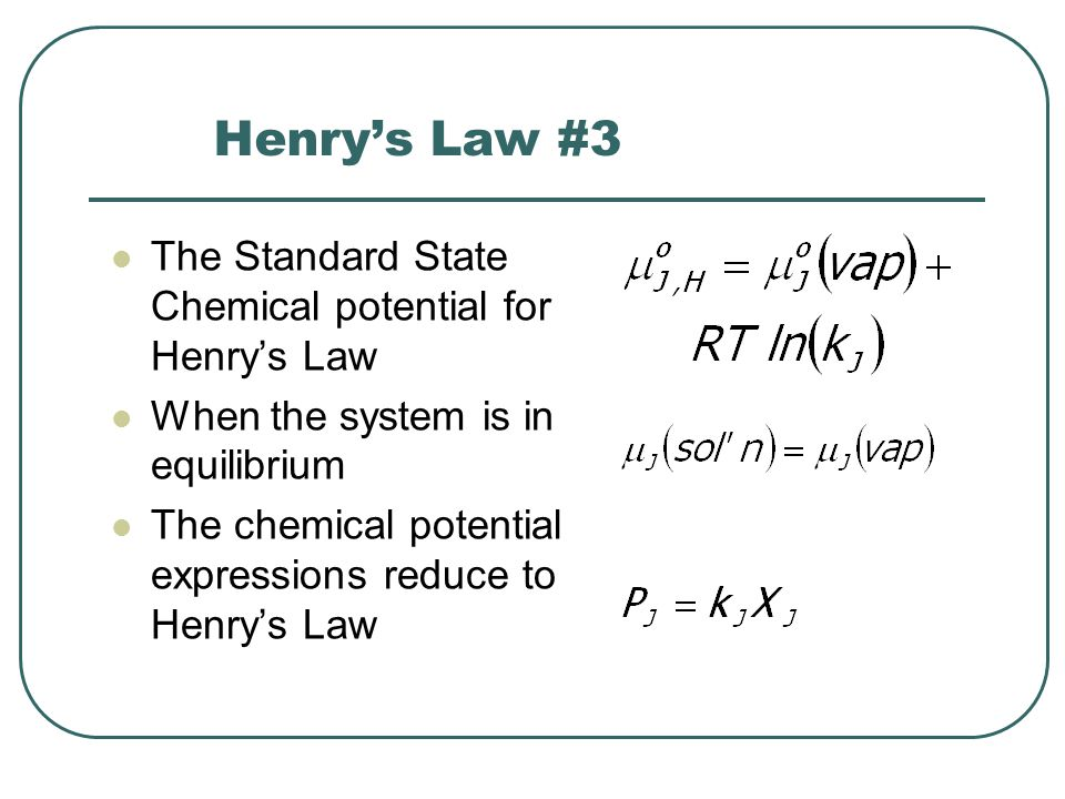 Henry's Law #3 The Standard State Chemical potential for Henry's Law When the system is in equilibrium The chemical potential expressions reduce to Henry's Law