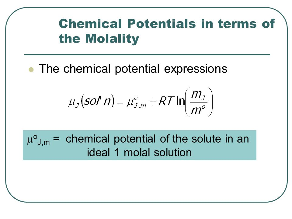 Chemical Potentials in terms of the Molality The chemical potential expressions  o J,m = chemical potential of the solute in an ideal 1 molal solution