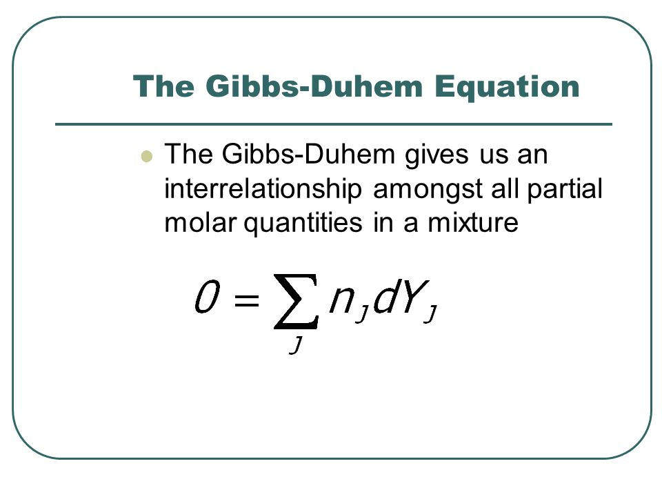 The Gibbs-Duhem Equation The Gibbs-Duhem gives us an interrelationship amongst all partial molar quantities in a mixture