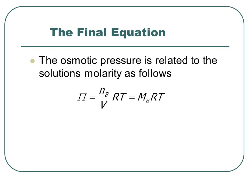 The Final Equation The osmotic pressure is related to the solutions molarity as follows