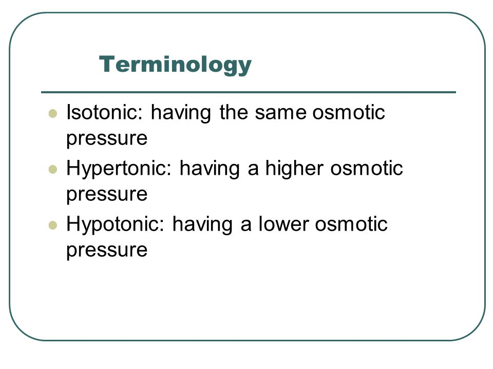 Terminology Isotonic: having the same osmotic pressure Hypertonic: having a higher osmotic pressure Hypotonic: having a lower osmotic pressure