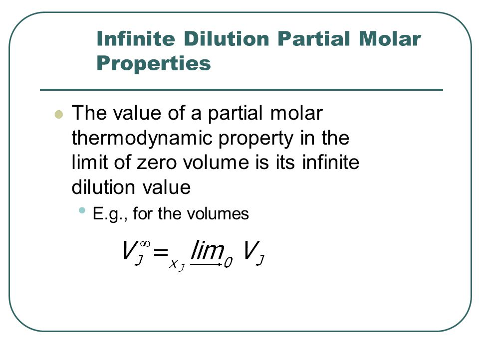 Infinite Dilution Partial Molar Properties The value of a partial molar thermodynamic property in the limit of zero volume is its infinite dilution value E.g., for the volumes