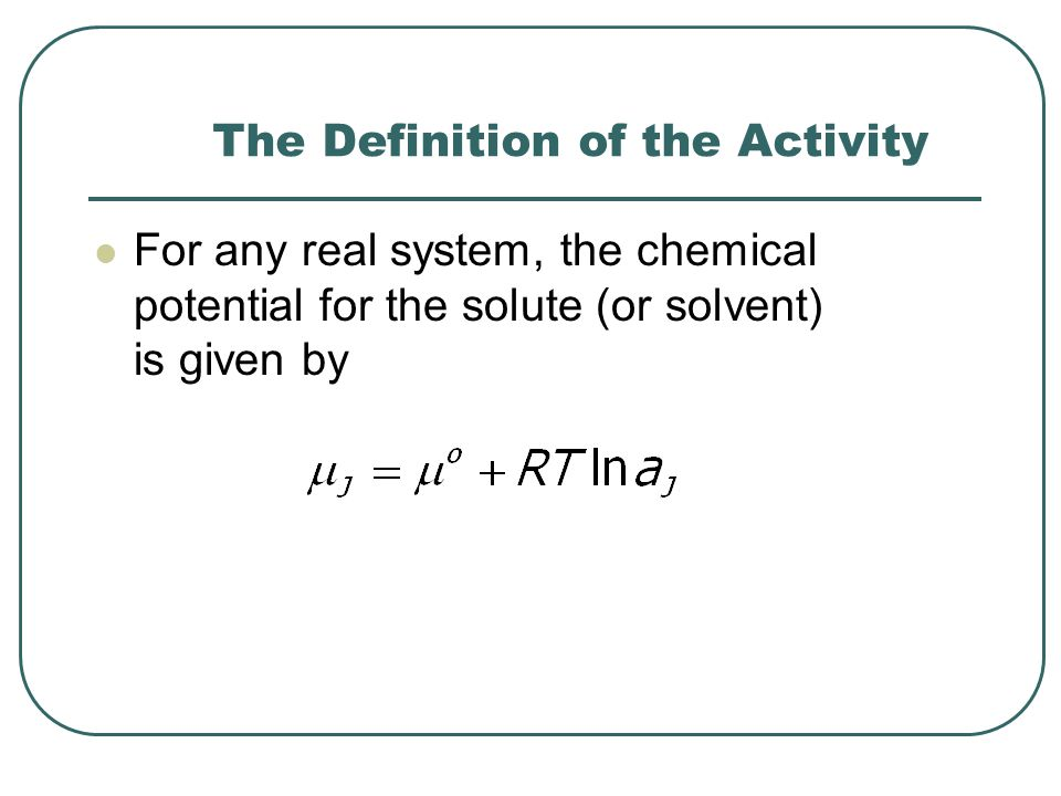 The Definition of the Activity For any real system, the chemical potential for the solute (or solvent) is given by