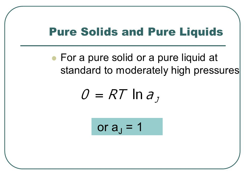 Pure Solids and Pure Liquids For a pure solid or a pure liquid at standard to moderately high pressures or a J = 1