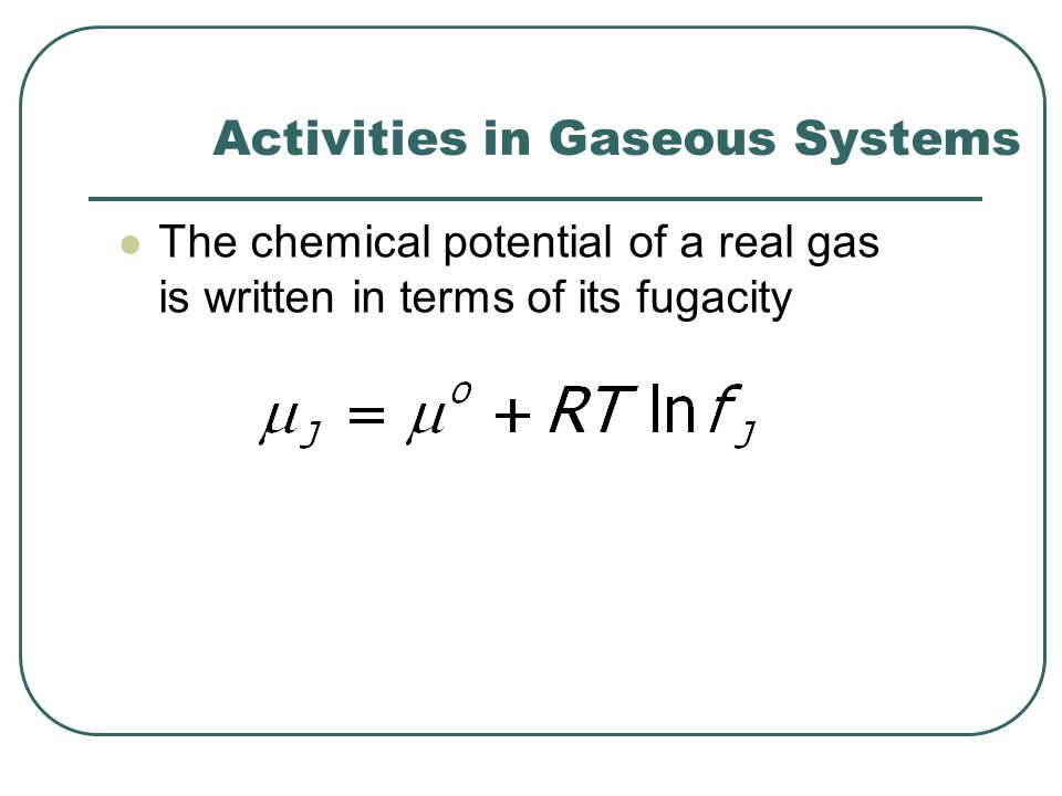 Activities in Gaseous Systems The chemical potential of a real gas is written in terms of its fugacity