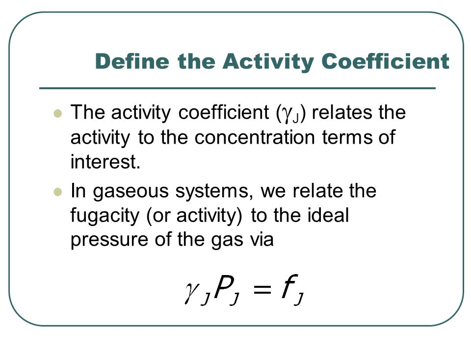 Define the Activity Coefficient The activity coefficient (  J ) relates the activity to the concentration terms of interest.
