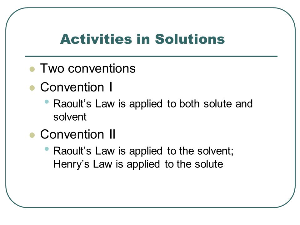 Activities in Solutions Two conventions Convention I Raoult's Law is applied to both solute and solvent Convention II Raoult's Law is applied to the solvent; Henry's Law is applied to the solute
