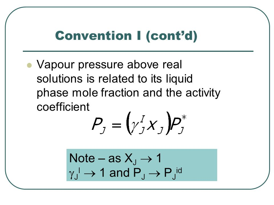 Convention I (cont'd) Vapour pressure above real solutions is related to its liquid phase mole fraction and the activity coefficient Note – as X J  1  J I  1 and P J  P J id