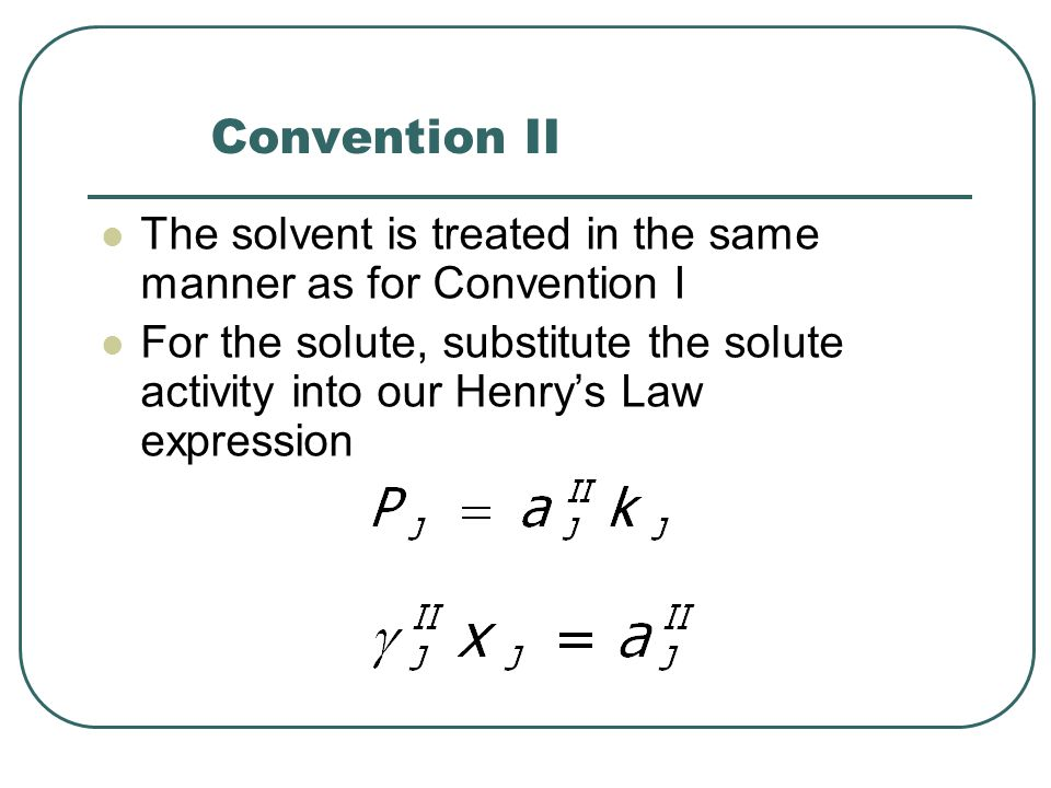 Convention II The solvent is treated in the same manner as for Convention I For the solute, substitute the solute activity into our Henry's Law expression