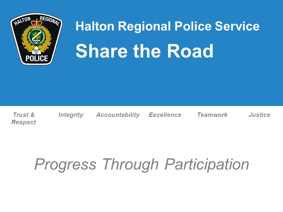 Trust & Respect IntegrityAccountabilityExcellenceTeamworkJustice Progress Through Participation Halton Regional Police Service Share the Road