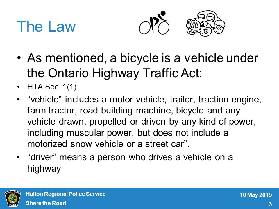 Halton Regional Police Service The Law As mentioned, a bicycle is a vehicle under the Ontario Highway Traffic Act: HTA Sec.