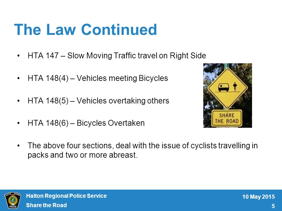 Halton Regional Police Service The Law Continued HTA 147 – Slow Moving Traffic travel on Right Side HTA 148(4) – Vehicles meeting Bicycles HTA 148(5) – Vehicles overtaking others HTA 148(6) – Bicycles Overtaken The above four sections, deal with the issue of cyclists travelling in packs and two or more abreast.