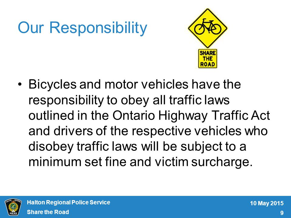 Halton Regional Police Service Our Responsibility Bicycles and motor vehicles have the responsibility to obey all traffic laws outlined in the Ontario Highway Traffic Act and drivers of the respective vehicles who disobey traffic laws will be subject to a minimum set fine and victim surcharge.