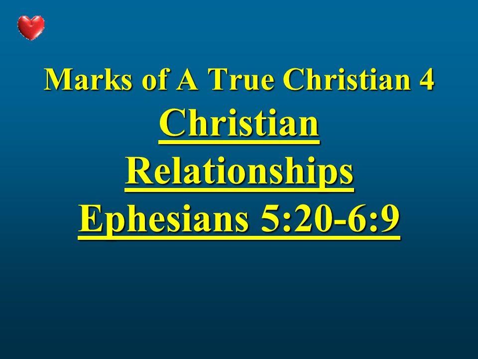 Marks of A True Christian 4 Christian Relationships Ephesians 5:20-6:9