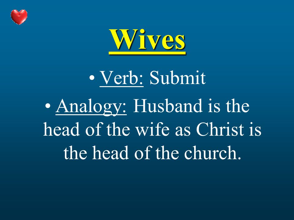 Wives Verb: Submit Analogy: Husband is the head of the wife as Christ is the head of the church.