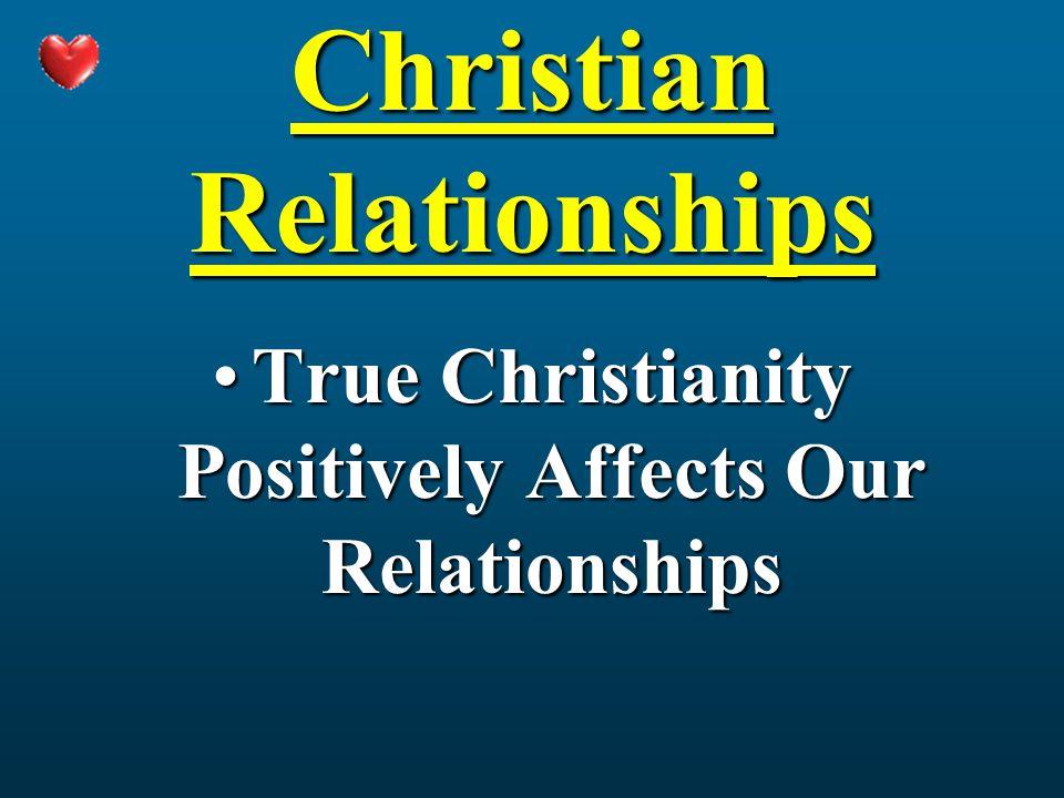 Christian Relationships True Christianity Positively Affects Our RelationshipsTrue Christianity Positively Affects Our Relationships
