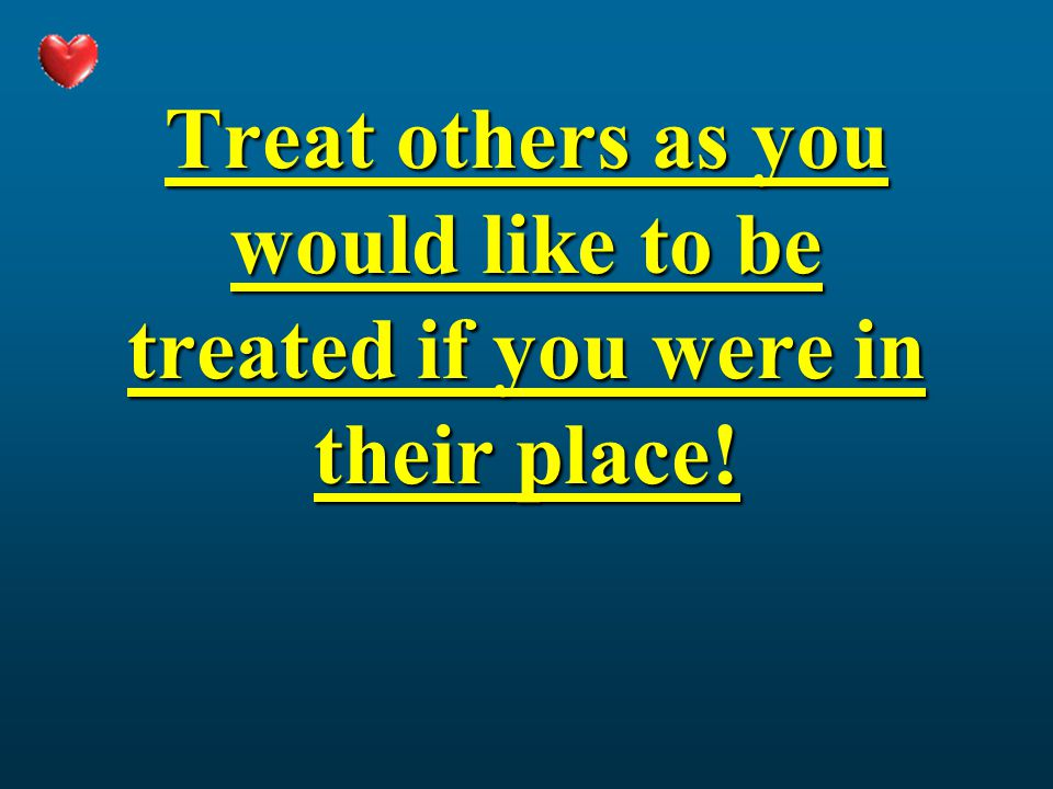 Treat others as you would like to be treated if you were in their place!