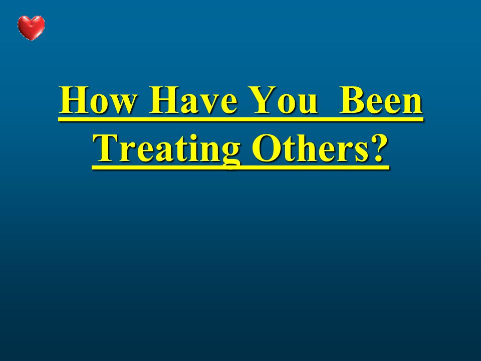 How Have You Been Treating Others