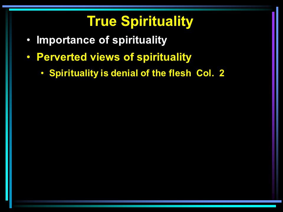 True Spirituality Importance of spirituality Perverted views of spirituality Spirituality is denial of the flesh Col.
